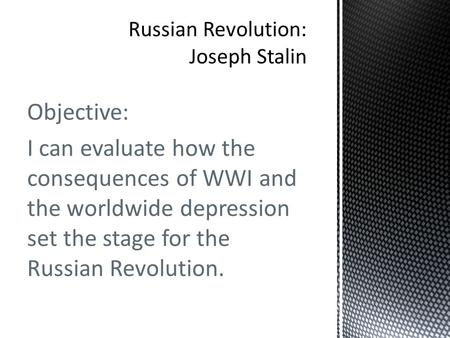 Objective: I can evaluate how the consequences of WWI and the worldwide depression set the stage for the Russian Revolution.