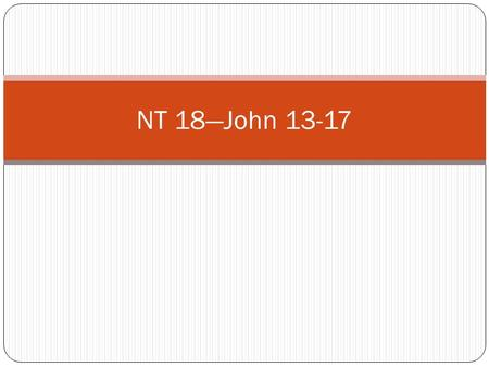 NT 18—John 13-17. The Upper Room (John 13-17) 1) The Sacrament—Mark 14:22-25 & be sure to look at the JSTs for these verses; D&C 27:5-14 (Gospel Principles.
