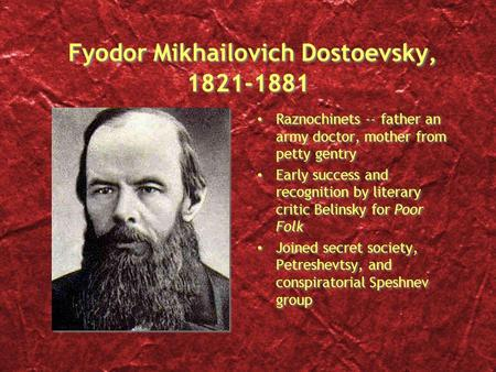 Fyodor Mikhailovich Dostoevsky, 1821-1881 Raznochinets -- father an army doctor, mother from petty gentry Early success and recognition by literary critic.