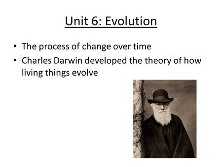Unit 6: Evolution The process of change over time Charles Darwin developed the theory of how living things evolve.