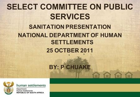 SANITATION PRESENTATION NATIONAL DEPARTMENT OF HUMAN SETTLEMENTS 25 OCTBER 2011 BY: P CHUAKE SELECT COMMITTEE ON PUBLIC SERVICES.