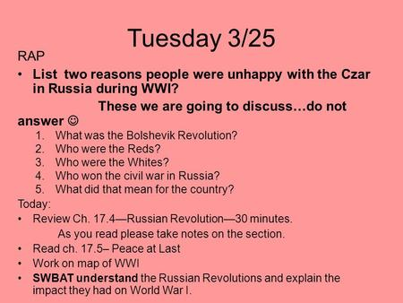 Tuesday 3/25 RAP List two reasons people were unhappy with the Czar in Russia during WWI? These we are going to discuss…do not answer 1.What was the Bolshevik.