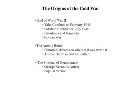 The Origins of the Cold War End of World War II Yalta Conference, February 1945 Potsdam Conference, July 1945 Hiroshima and Nagasaki Korean War The Atomic.