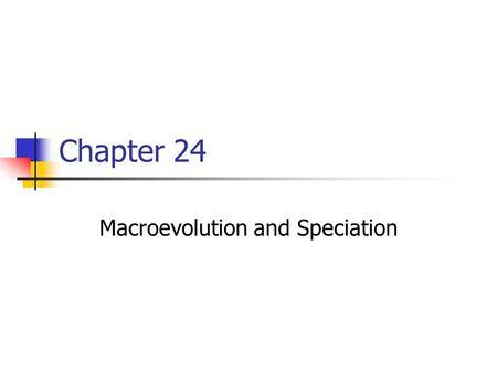 Chapter 24 Macroevolution and Speciation. Macroevolution Macroevolution refers to any evolutionary change at or above the species level. Speciation is.