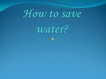 Saving water in each room of our house can be a starting point to save water on a larger scale. In this presentation we are going to give you some advice.