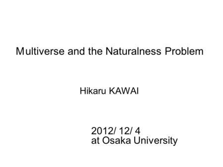 M ultiverse and the Naturalness Problem Hikaru KAWAI 2012/ 12/ 4 at Osaka University.