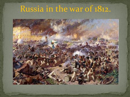 Russia in the war of 1812.. In August 1812, the two armies had a terrible battle in Smolensk. A lot of people were killed on both sides.