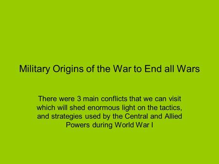 Military Origins of the War to End all Wars There were 3 main conflicts that we can visit which will shed enormous light on the tactics, and strategies.