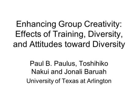 Enhancing Group Creativity: Effects of Training, Diversity, and Attitudes toward Diversity Paul B. Paulus, Toshihiko Nakui and Jonali Baruah University.