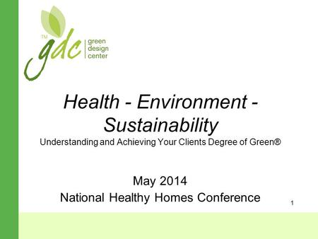 1 Health - Environment - Sustainability Understanding and Achieving Your Clients Degree of Green® May 2014 National Healthy Homes Conference.