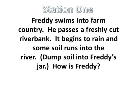 Freddy swims into farm country. He passes a freshly cut riverbank. It begins to rain and some soil runs into the river. (Dump soil into Freddy's jar.)