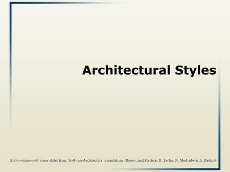 Architectural Styles Acknowledgement: some slides from: Software Architecture: Foundations, Theory, and Practice; R. Taylor, N. Medvidovic, E.Dashofy.