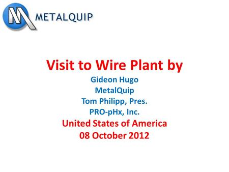Visit to Wire Plant by Gideon Hugo MetalQuip Tom Philipp, Pres. PRO-pHx, Inc. United States of America 08 October 2012.
