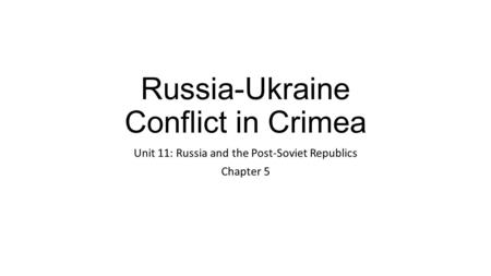 Russia-Ukraine Conflict in Crimea Unit 11: Russia and the Post-Soviet Republics Chapter 5.