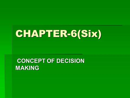 CHAPTER-6(Six) CONCEPT OF DECISION MAKING CONCEPT OF DECISION MAKING.