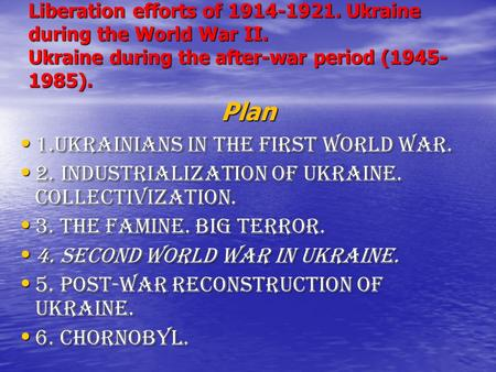 Liberation efforts of 1914-1921. Ukraine during the World War II. Ukraine during the after-war period (1945- 1985). Plan 1.Ukrainians in the First World.