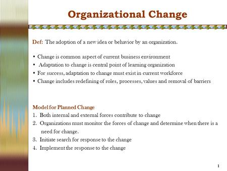 1 Def: The adoption of a new idea or behavior by an organization. Change is common aspect of current business environment Adaptation to change is central.