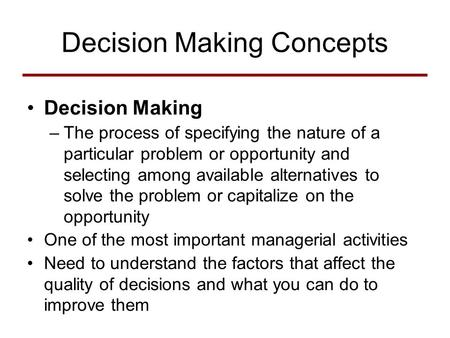 Decision Making Concepts Decision Making –The process of specifying the nature of a particular problem or opportunity and selecting among available alternatives.