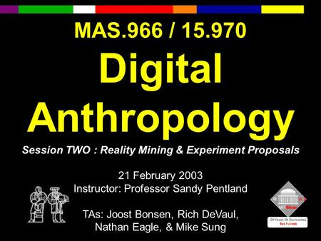 MAS.966 / 15.970 Digital Anthropology Session TWO : Reality Mining & Experiment Proposals 21 February 2003 Instructor: Professor Sandy Pentland TAs: Joost.