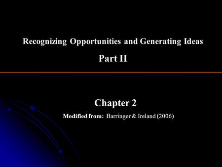Chapter 2 Modified from: Barringer & Ireland (2006) Recognizing Opportunities and Generating Ideas Part II.