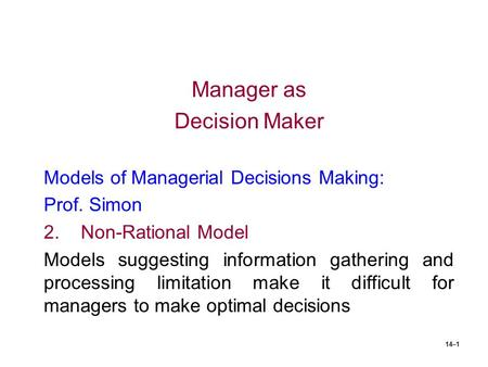 14–1 Manager as Decision Maker Models of Managerial Decisions Making: Prof. Simon 2.Non-Rational Model Models suggesting information gathering and processing.
