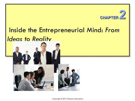 Inside the Entrepreneurial Mind: From Ideas to Reality Copyright © 2011 Pearson Education CHAPTER 2.
