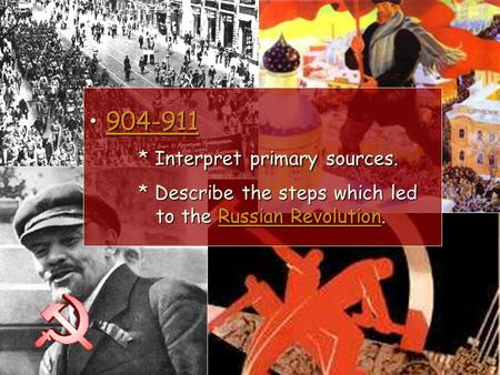 904-911 * Interpret primary sources. * Describe the steps which led to the Russian Revolution. 904-911 * Interpret primary sources. * Describe the steps.