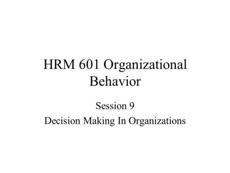 HRM 601 Organizational Behavior Session 9 Decision Making In Organizations.