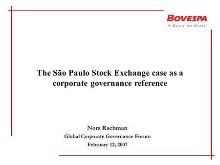 Nora Rachman Global Corporate Governance Forum February 12, 2007 The São Paulo Stock Exchange case as a corporate governance reference.