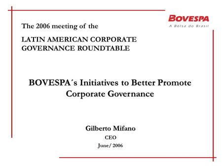 Gilberto Mifano CEO June/ 2006 The 2006 meeting of the LATIN AMERICAN CORPORATE GOVERNANCE ROUNDTABLE BOVESPA´s Initiatives to Better Promote Corporate.