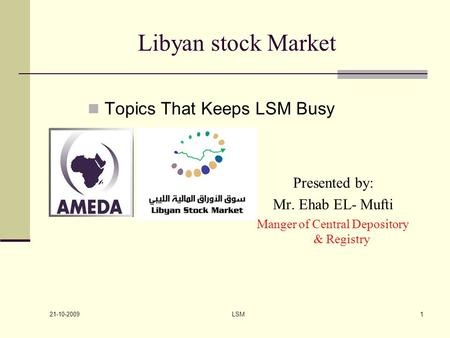 21-10-2009 LSM1 Libyan stock Market Presented by: Mr. Ehab EL- Mufti Manger of Central Depository & Registry Topics That Keeps LSM Busy.