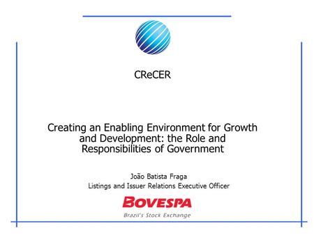 João Batista Fraga Listings and Issuer Relations Executive Officer CReCER Creating an Enabling Environment for Growth and Development: the Role and Responsibilities.