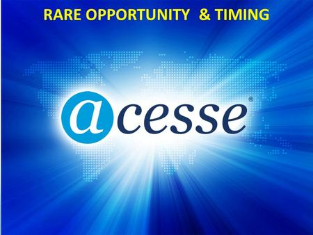© Copyright 2012 Acesse Corporation RARE OPPORTUNITY & TIMING.
