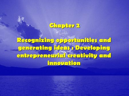 Chapter 2 Recognizing opportunities and generating ideas : Developing entrepreneurial creativity and innovation.
