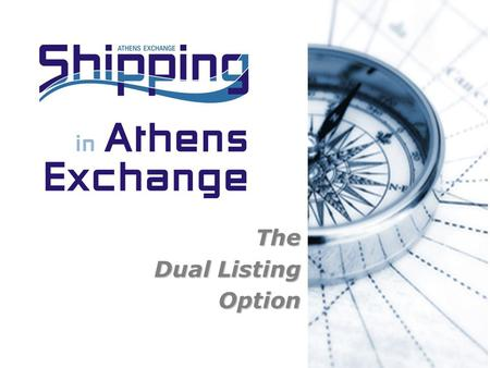 The Dual Listing Option. 2 Athens Exchange S.A Equity Finance in Shipping Industry - Scope listedThe recent experience has shown that shipping companies.