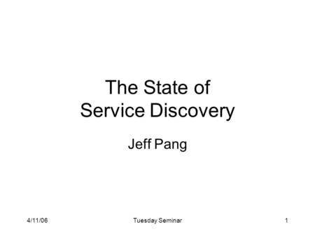 4/11/06Tuesday Seminar1 The State of Service Discovery Jeff Pang.