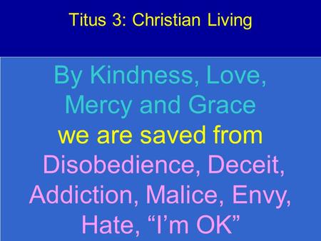 "Titus 3: Christian Living By Kindness, Love, Mercy and Grace we are saved from Disobedience, Deceit, Addiction, Malice, Envy, Hate, ""I'm OK"""
