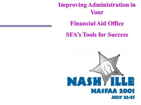 1 Improving Administration in Your Financial Aid Office SFA's Tools for Success.