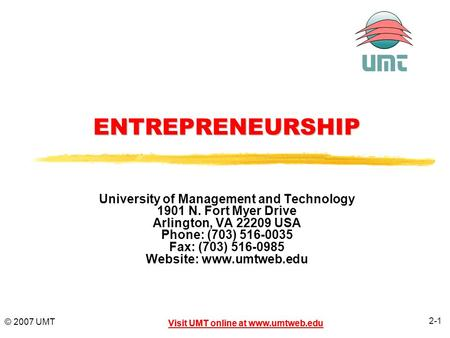2-1 Visit UMT online at www.umtweb.edu © 2007 UMT Visit UMT online at www.umtweb.eduENTREPRENEURSHIP University of Management and Technology 1901 N. Fort.