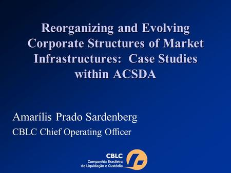 Reorganizing and Evolving Corporate Structures of Market Infrastructures: Case Studies within ACSDA Amarílis Prado Sardenberg CBLC Chief Operating Officer.