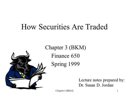 Chapter 3 (BKM)1 How Securities Are Traded Chapter 3 (BKM) Finance 650 Spring 1999 Lecture notes prepared by: Dr. Susan D. Jordan.