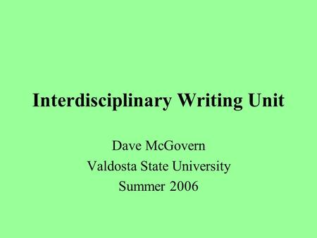 Interdisciplinary Writing Unit Dave McGovern Valdosta State University Summer 2006.