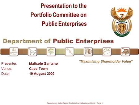 Restructuring Status Report: Portfolio Committee August 2002 Page 1 Presentation to the Portfolio Committee on <strong>Public</strong> <strong>Enterprises</strong> Presenter:Malixole Gantsho.