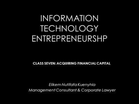 INFORMATION TECHNOLOGY ENTREPRENEURSHP Elikem Nutifafa Kuenyhia Management Consultant & Corporate Lawyer CLASS SEVEN: ACQUIRING FINANCIAL CAPITAL.