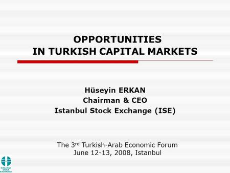 OPPORTUNITIES IN TURKISH CAPITAL MARKETS Hüseyin ERKAN Chairman & CEO Istanbul Stock Exchange (ISE) The 3 rd Turkish-Arab Economic Forum June 12-13, 2008,