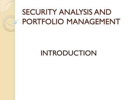 SECURITY ANALYSIS AND PORTFOLIO MANAGEMENT INTRODUCTION.