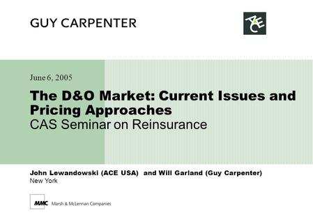 John Lewandowski (ACE USA) and Will Garland (Guy Carpenter) New York The D&O Market: Current Issues and Pricing Approaches CAS Seminar on Reinsurance June.