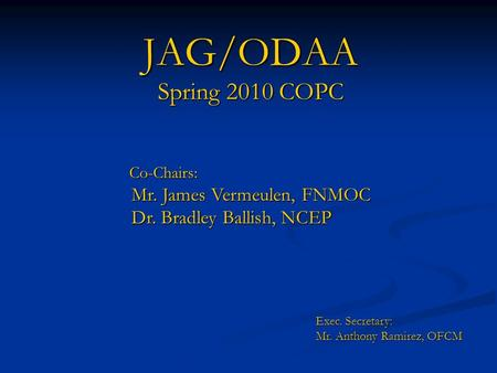 JAG/ODAA Spring 2010 COPC Co-Chairs: Co-Chairs: Mr. James Vermeulen, FNMOC Mr. James Vermeulen, FNMOC Dr. Bradley Ballish, NCEP Dr. Bradley Ballish, NCEP.