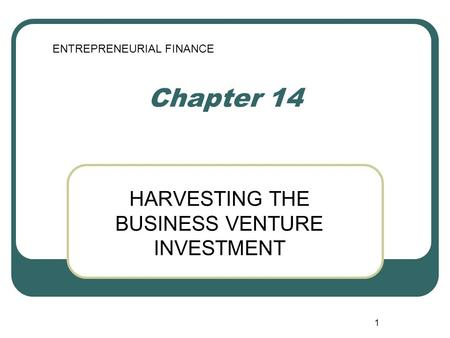 1 Chapter 14 HARVESTING THE BUSINESS VENTURE INVESTMENT ENTREPRENEURIAL FINANCE.