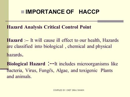 COMPILED BY :CHEF SIRAJ SHAIKH. Hazard Analysis Critical Control Point Hazard :-- It will cause ill effect to our health, Hazards are classified into biological,